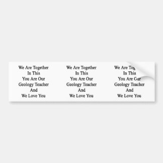 We Are Together In This You Are Our Geology Teache Car Bumper Sticker