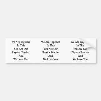 We Are Together In This You Are Our Physics Teache Bumper Stickers