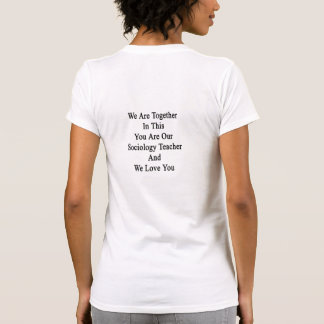 We Are Together In This You Are Our Sociology Teac Tshirts