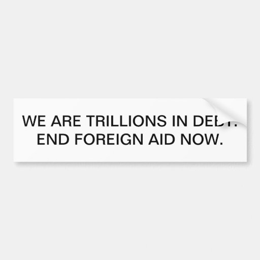 We are trillions in debt. End foreign aid now. Bumper Stickers