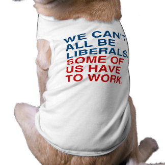 WE CAN'T ALL BE LIBERALS, SOME OF US HAVE TO WORK. DOGGIE TEE SHIRT