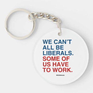 WE CAN'T ALL BE LIBERALS, SOME OF US HAVE TO WORK Double-Sided ROUND ACRYLIC KEY RING