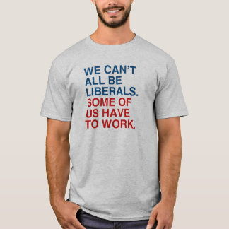 WE CAN'T ALL BE LIBERALS, SOME OF US HAVE TO WORK. T-Shirt