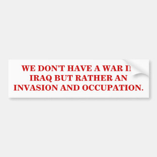 WE DON'T HAVE A WAR IN IRAQ BUT AN OCCUPATION BUMPER STICKER
