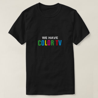 We Have Color TV T-Shirt