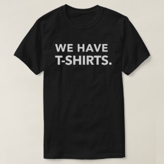 WE HAVE T-SHIRTS. T-Shirt
