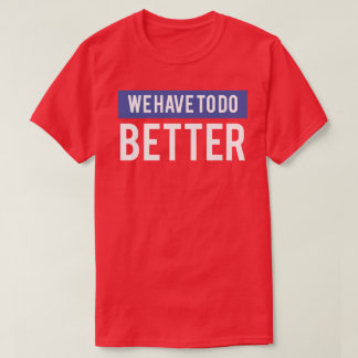 We Have to Do Better T-Shirt