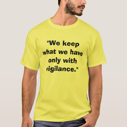 """""""We keep what we have only with vigilance."""" T-Shirt"""
