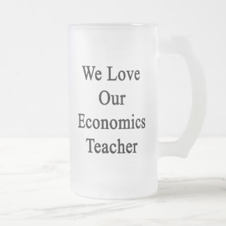 We Love Our Economics Teacher Frosted Glass Mug