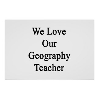 We Love Our Geography Teacher Print