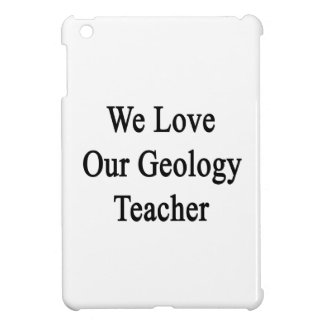 We Love Our Geology Teacher Case For The iPad Mini
