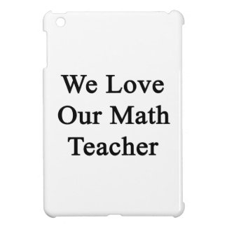 We Love Our Math Teacher iPad Mini Cases