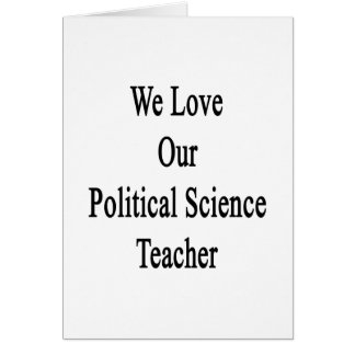 We Love Our Political Science Teacher Cards