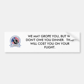 WE MAY GROPE YOU, BUT WE DON'T OWE YOU DI... BUMPER STICKERS