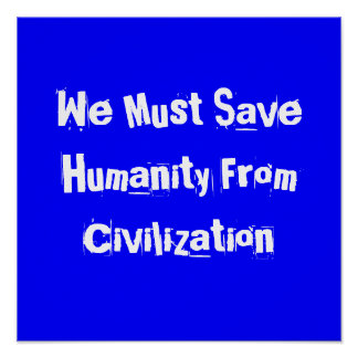 We Must Save Humanity From Civilization Print