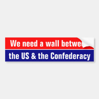 We need a wall between the US and the Confederacy Bumper Sticker