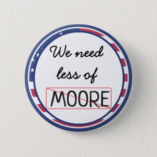 We need less of Moore, Politician Button