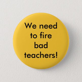 We need to fire bad teachers 6 cm round badge