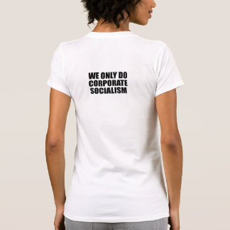 We only do Corporate Socialism T Shirts