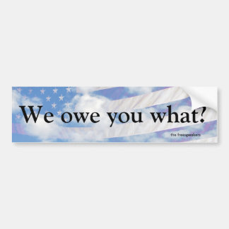 """WE OWE YOU WHAT?"" bumper sticker"