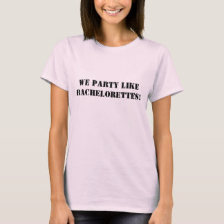 We Party Like Bachelorettes! T-Shirt