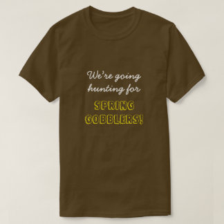 """""""We're going hunting for SPRING GOBBLERS!"""" T-Shirt"""