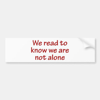 We Read To Know We Are Not Alone Bumper Sticker