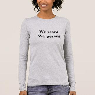We resist. We persist. Long Sleeve T-Shirt