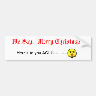 We Say Merry Christmas Here s to you ACLU Bumper Stickers