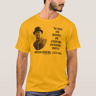 We Shape Our Buildings (Winston Churchill Quote) T-Shirt