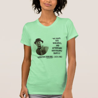 We Shape Our Buildings (Winston Churchill Quote) Tees