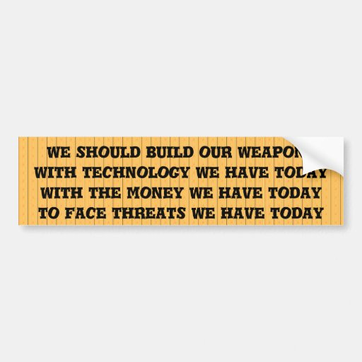 We should build our weapons systems for today bumper sticker