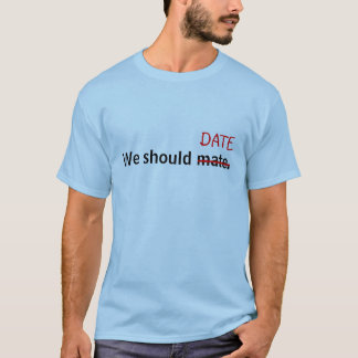 We should mate, I mean date! T-Shirt