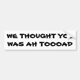 We Thought You Was A Toad Bumper Sticker