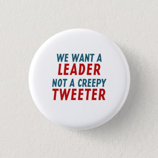 WE WANT A LEADER, NOT A CREEPY TWEETER 3 CM ROUND BADGE