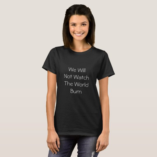 We Will Not Watch The World Burn Text Only T-Shirt