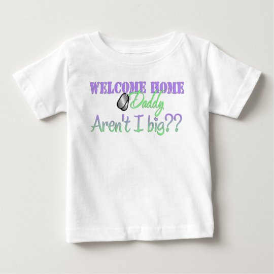 Welcome Home Daddy Aren't I big? Baby T-Shirt