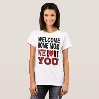 Welcome Home Mom We Love You T-Shirt