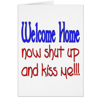 Welcome Home Now Shut Up And Kiss Me Greeting Card