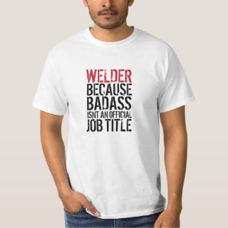 Welder because Badass isn't a job title t-shirt