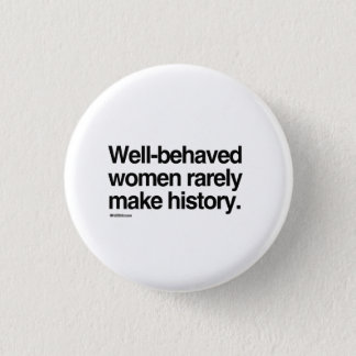 Well behaved women rarely make history 3 cm round badge