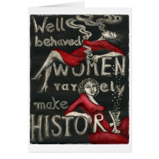 Well Behaved Women Rarely Make History Greeting Cards