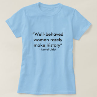 """""""Well-behaved women rarely make history"""", - Lau... T-Shirt"""