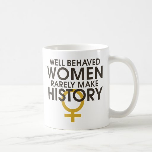 Well behaved women rarely make history mugs