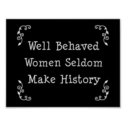 Well Behaved Women Seldom Make History Posters