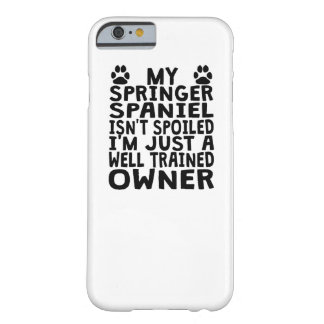 Well Trained Springer Spaniel Owner Barely There iPhone 6 Case