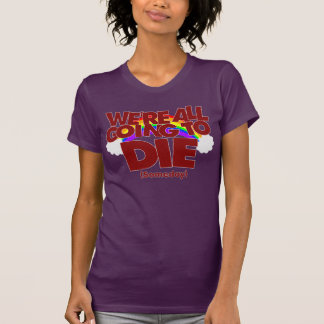 We're All Going To Die (Someday) T-Shirt
