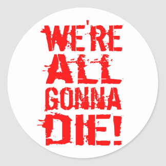 We're All Gonna Die Classic Round Sticker