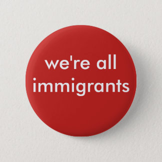 we're all immigrants 6 cm round badge