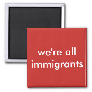 we're all immigrants square magnet